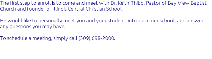 The first step to enroll is to come and meet with Dr. Keith Thibo, Pastor of Bay View Baptist Church and founder of Illinois Central Christian School. He would like to personally meet you and your student, introduce our school, and answer any questions you may have. To schedule a meeting, simply call (309) 698-2000.