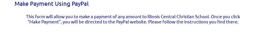 "Make Payment Using PayPal This form will allow you to make a payment of any amount to Illinois Central Christian School. Once you click ""Make Payment"", you will be directed to the PayPal website. Please follow the instructions you find there."